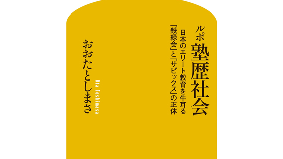 東京進学校エリートたちと〈秘密結社的ハイ・ソサエティ〉――『ルポ 塾歴社会 日本のエリート教育を牛耳る「鉄緑会」と「サピックス」の正体』